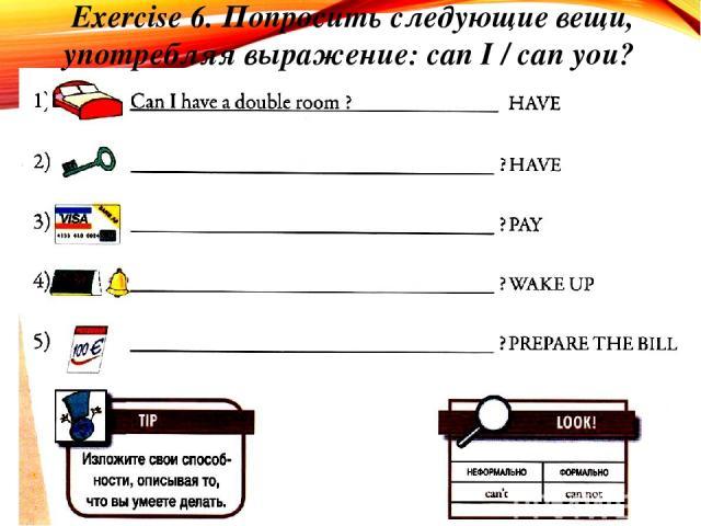 Exercise 6. Попросить следующие вещи, употребляя выражение: can I / can you?