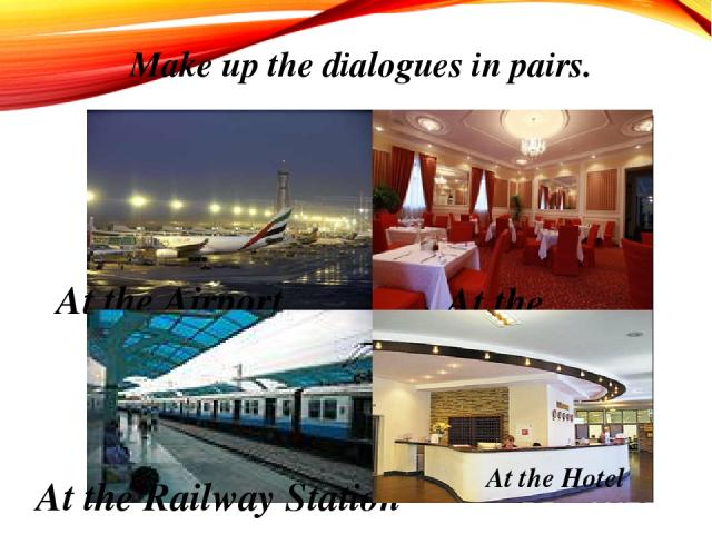 Make up the dialogues in pairs. At the Airport At the Restaurant At the Railway Station At the Hotel