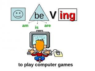 V ing to play computer games am is are