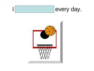 I play basketball every day.