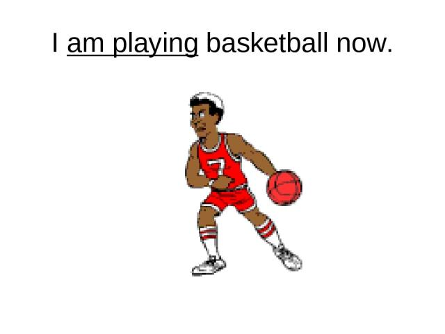 I am playing basketball now.