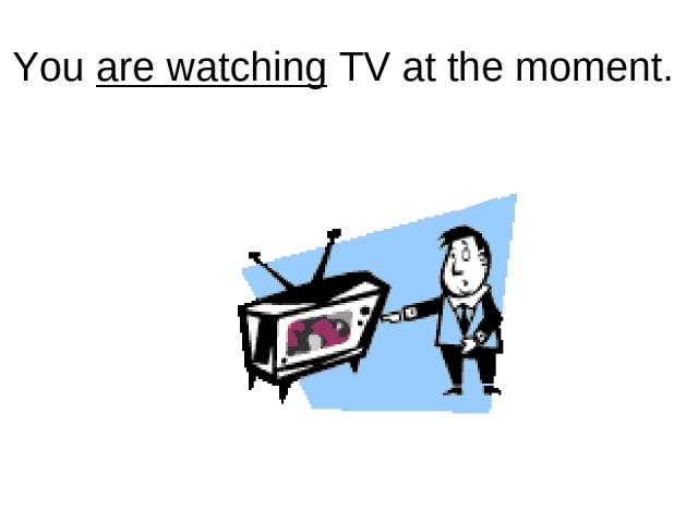 You are watching TV at the moment.