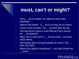 must, can't or might? Harry __ be in London, he called me from India yesterday .