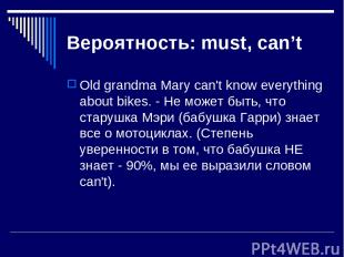 Вероятность: must, can't Old grandma Mary can't know everything about bikes. - Н