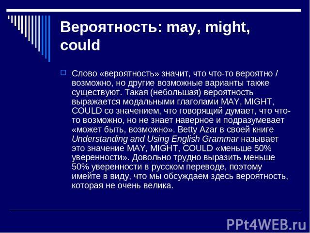 Вероятность: may, might, could Слово «вероятность» значит, что что-то вероятно / возможно, но другие возможные варианты также существуют. Такая (небольшая) вероятность выражается модальными глаголами MAY, MIGHT, COULD со значением, что говорящий дум…