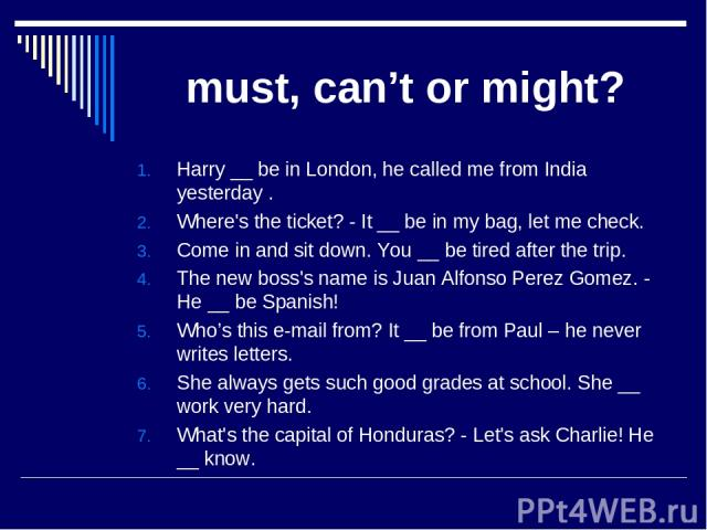 must, can't or might? Harry __ be in London, he called me from India yesterday . Where's the ticket? - It __ be in my bag, let me check. Come in and sit down. You __ be tired after the trip. The new boss's name is Juan Alfonso Perez Gomez. - He __ b…