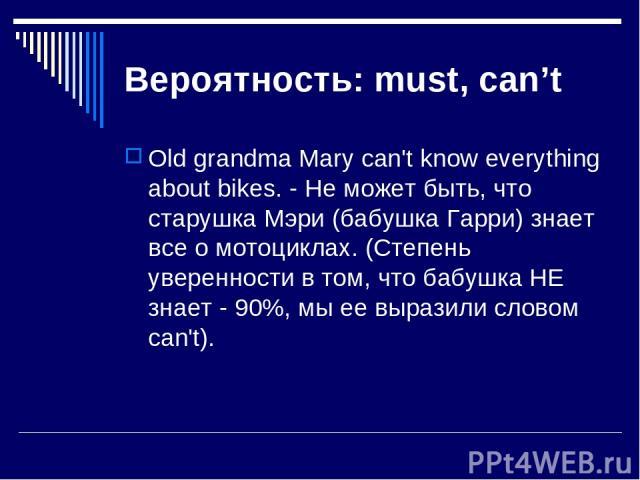 Вероятность: must, can't Old grandma Mary can't know everything about bikes. - Не может быть, что старушка Мэри (бабушка Гарри) знает все о мотоциклах. (Степень уверенности в том, что бабушка НЕ знает - 90%, мы ее выразили словом can't).