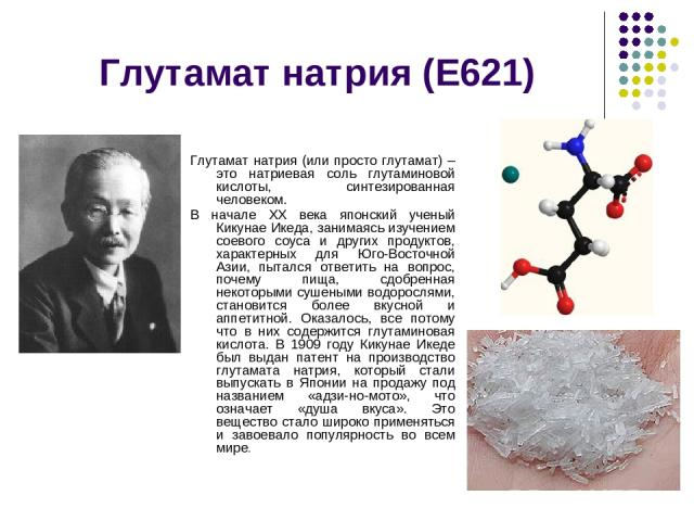 Глутамат натрия (Е621) Глутамат натрия (или просто глутамат) – это натриевая соль глутаминовой кислоты, синтезированная человеком. В начале XX века японский ученый Кикунае Икеда, занимаясь изучением соевого соуса и других продуктов, характерных для …