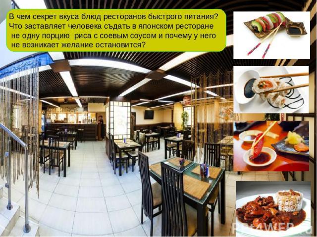 В чем секрет вкуса блюд ресторанов быстрого питания? Что заставляет человека съдать в японском ресторане не одну порцию риса с соевым соусом и почему у него не возникает желание остановится?