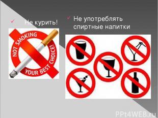 Не курить! Не употреблять спиртные напитки