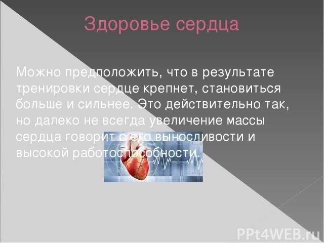 Здоровье сердца Можно предположить, что в результате тренировки сердце крепнет, становиться больше и сильнее. Это действительно так, но далеко не всегда увеличение массы сердца говорит о его выносливости и высокой работоспособности.