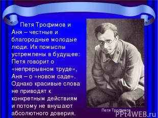 Петя Трофимов и Аня – честные и благородные молодые люди. Их помыслы устремлены