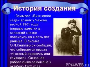 Замысел «Вишневого сада» возник у Чехова весной 1901 года (первые заметки в запи