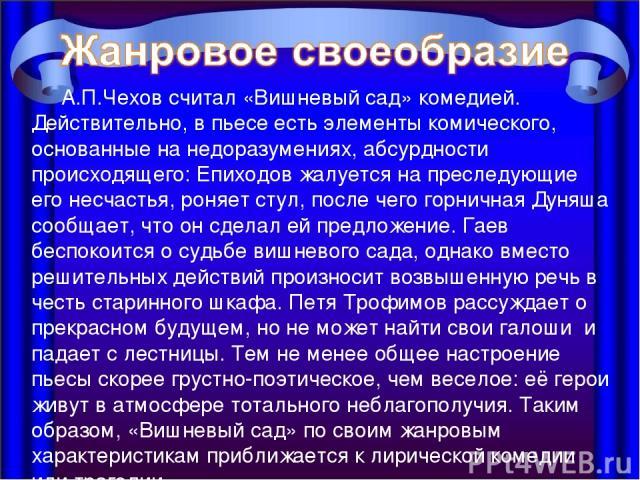 А.П.Чехов считал «Вишневый сад» комедией. Действительно, в пьесе есть элементы комического, основанные на недоразумениях, абсурдности происходящего: Епиходов жалуется на преследующие его несчастья, роняет стул, после чего горничная Дуняша сообщает, …