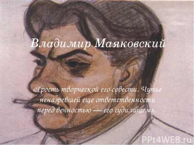Владимир Маяковский «Ярость творческой его совести. Чутье неназревшей еще ответственности перед вечностью — его судилищем».
