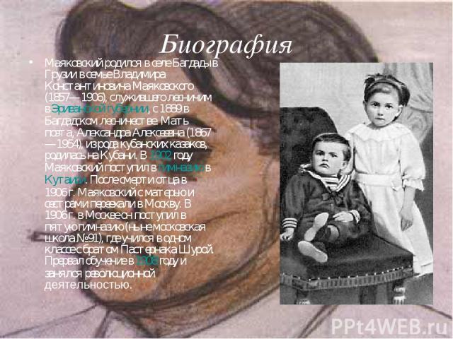 Биография Маяковский родился в селе Багдады в Грузии в семье Владимира Константиновича Маяковского (1857—1906), служившего лесничим в Эриванской губернии, с 1889 в Багдадском лесничестве. Мать поэта, Александра Алексеевна (1867—1954), из рода кубанс…