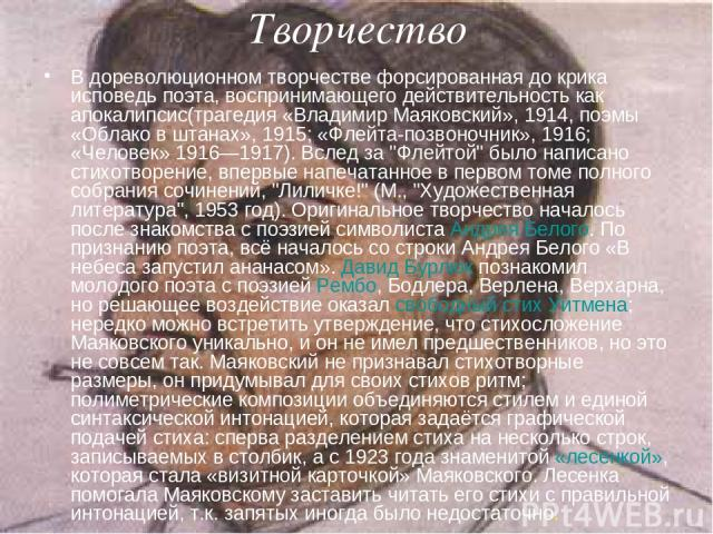 Творчество В дореволюционном творчестве форсированная до крика исповедь поэта, воспринимающего действительность как апокалипсис(трагедия «Владимир Маяковский», 1914, поэмы «Облако в штанах», 1915; «Флейта-позвоночник», 1916; «Человек» 1916—1917). Вс…