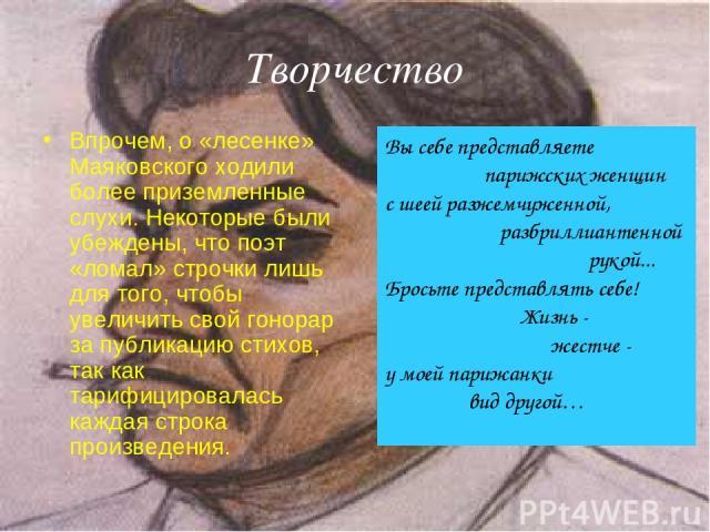 Творчество Впрочем, о «лесенке» Маяковского ходили более приземленные слухи. Некоторые были убеждены, что поэт «ломал» строчки лишь для того, чтобы увеличить свой гонорар за публикацию стихов, так как тарифицировалась каждая строка произведения. Вы …