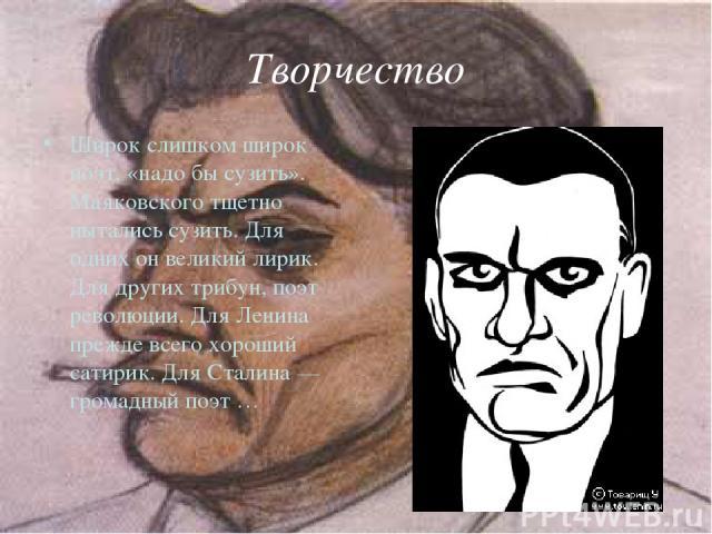 Творчество Широк слишком широк поэт, «надо бы сузить». Маяковского тщетно пытались сузить. Для одних он великий лирик. Для других трибун, поэт революции. Для Ленина прежде всего хороший сатирик. Для Сталина — громадный поэт …