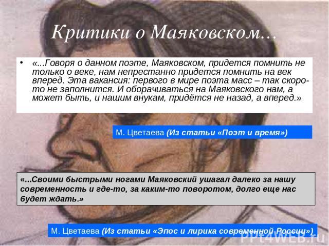 Критики о Маяковском… «...Говоря о данном поэте, Маяковском, придется помнить не только о веке, нам непрестанно придется помнить на век вперед. Эта вакансия: первого в мире поэта масс – так скоро-то не заполнится. И оборачиваться на Маяковского нам,…