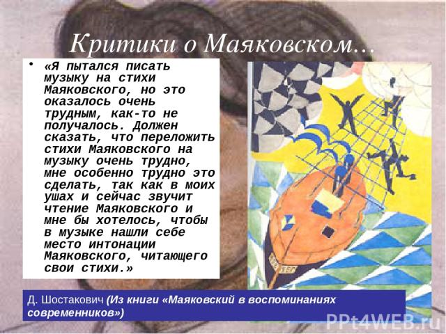 Критики о Маяковском… «Я пытался писать музыку на стихи Маяковского, но это оказалось очень трудным, как-то не получалось. Должен сказать, что переложить стихи Маяковского на музыку очень трудно, мне особенно трудно это сделать, так как в моих ушах …