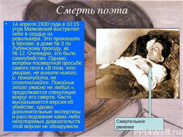 Смерть поэта 14 апреля 1930 года в 10:15 утра Маяковский выстрелил себе в сердце из револьвера. Это произошло в Москве, в доме №3 по Лубянскому проезду, кв. №12. Очевидно, это было самоубийство. Однако, вопреки посмертной просьбе самого поэта «В т…