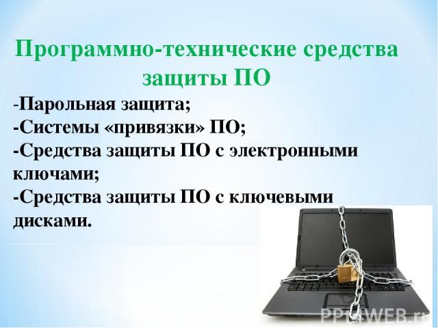 Программно-технические средства защиты ПО -Парольная защита; -Системы «привязки» ПО; -Средства защиты ПО с электронными ключами; -Средства защиты ПО с ключевыми дисками.