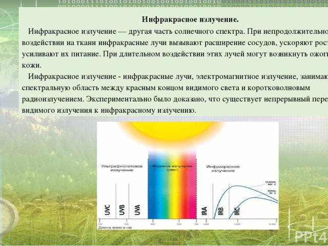 Инфракрасное излучение. Инфракрасное излучение — другая часть солнечного спектра. При непродолжительном воздействии на ткани инфракрасные лучи вызывают расширение сосудов, ускоряют рост клеток, усиливают их питание. При длительном воздействии этих л…