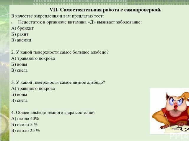 VII. Самостоятельная работа с самопроверкой. В качестве закрепления я вам предлагаю тест: Недостаток в организме витамина «Д» вызывает заболевание: А) бронхит Б) рахит В) анемия 2. У какой поверхности самое большое альбедо? А) травяного покрова Б) в…