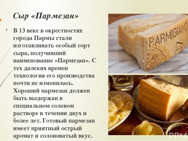 Сыр «Пармезан» В 13 веке в окрестностях города Пармы стали изготавливать особый сорт сыра, получивший наименование «Пармезан». С тех далеких времен технология его производства почти не изменилась. Хороший пармезан должен быть выдержан в специальном …