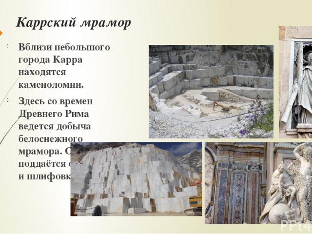 Каррский мрамор Вблизи небольшого города Карра находятся каменоломни. Здесь со времен Древнего Рима ведется добыча белоснежного мрамора. Он легко поддаётся обработке и шлифовке.
