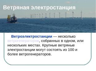 Ветряная электростанция Ветроэлектростанции — несколько ветрогенераторов, собран