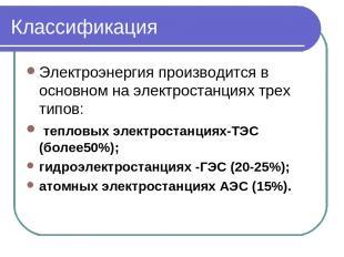 Классификация Электроэнергия производится в основном на электростанциях трех тип