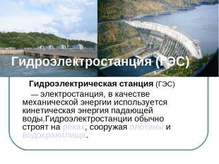 Гидроэлектростанция (ГЭС) Гидроэлектрическая станция (ГЭС) — электростанция, в