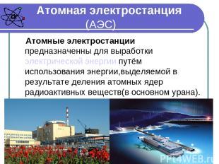 Атомная электростанция (АЭС) Атомные электростанции предназначенны для выработки