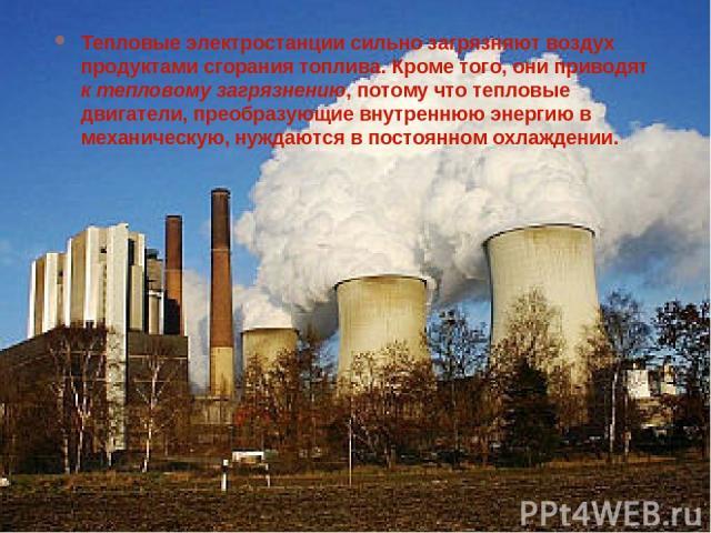 Тепловые электростанции сильно загрязняют воздух продуктами сгорания топлива. Кроме того, они приводят к тепловому загрязнению, потому что тепловые двигатели, преобразующие внутреннюю энергию в механическую, нуждаются в постоянном охлаждении.