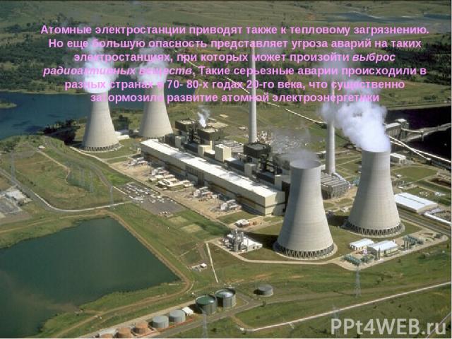 Атомные электростанции приводят также к тепловому загрязнению. Но еще большую опасность представляет угроза аварий на таких электростанциях, при которых может произойти выброс радиоактивных веществ. Такие серьезные аварии происходили в разных страна…