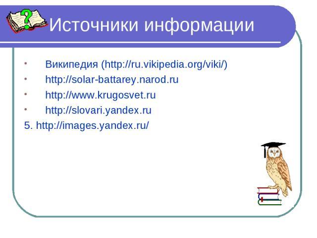 Источники информации Википедия (http://ru.vikipedia.org/viki/) http://solar-battarey.narod.ru http://www.krugosvet.ru http://slovari.yandex.ru 5. http://images.yandex.ru/