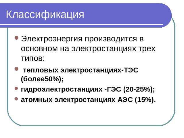 Классификация Электроэнергия производится в основном на электростанциях трех типов: тепловых электростанциях-ТЭС (более50%); гидроэлектростанциях -ГЭС (20-25%); атомных электростанциях АЭС (15%).
