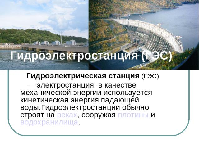 Гидроэлектростанция (ГЭС) Гидроэлектрическая станция (ГЭС) — электростанция, в качестве механической энергии используется кинетическая энергия падающей воды.Гидроэлектростанции обычно строят на реках, сооружая плотины и водохранилища.