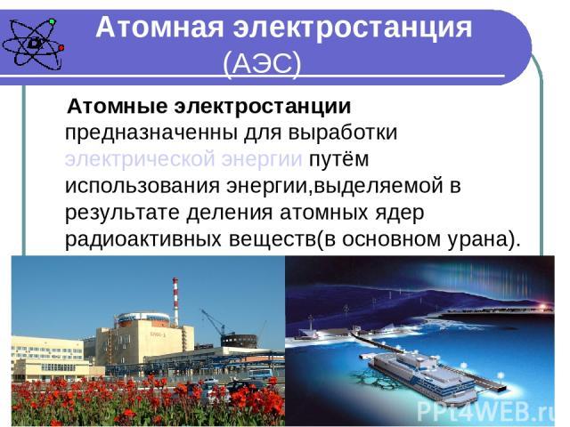 Атомная электростанция (АЭС) Атомные электростанции предназначенны для выработки электрической энергии путём использования энергии,выделяемой в результате деления атомных ядер радиоактивных веществ(в основном урана).