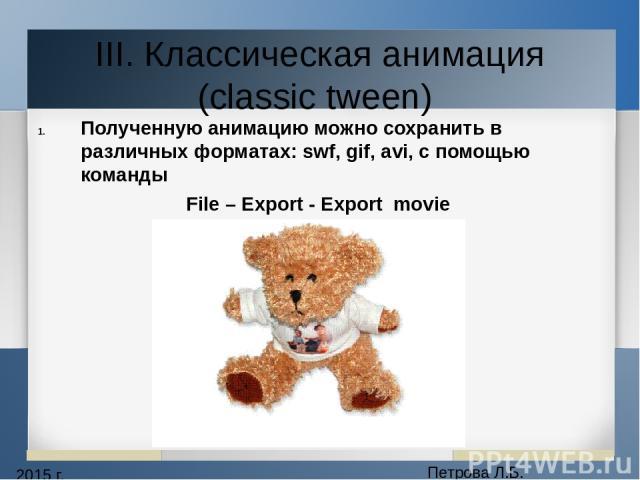 2015 г. Петрова Л.Б. III. Классическая анимация (classic tween) Полученную анимацию можно сохранить в различных форматах: swf, gif, avi, с помощью команды File – Export - Export movie