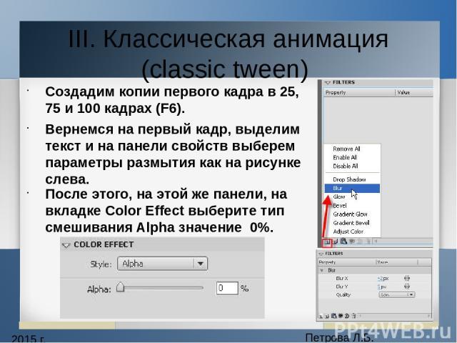 2015 г. Петрова Л.Б. III. Классическая анимация (classic tween) Создадим копии первого кадра в 25, 75 и 100 кадрах (F6). Вернемся на первый кадр, выделим текст и на панели свойств выберем параметры размытия как на рисунке слева. После этого, на этой…