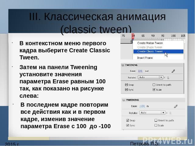 2015 г. Петрова Л.Б. III. Классическая анимация (classic tween) В контекстном меню первого кадра выберите Create Classic Tween. Затем на панели Tweening установите значения параметра Erase равным 100 так, как показано на рисунке слева: В последнем к…