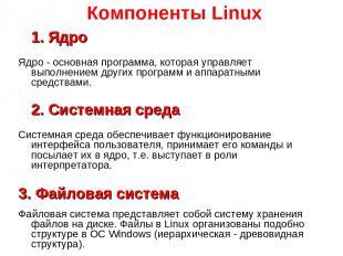 Компоненты Linux 1. Ядро Ядро - основная программа, которая управляет выполнение