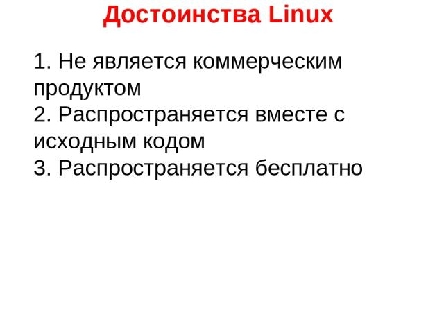 Достоинства Linux 1. Не является коммерческим продуктом 2. Распространяется вместе с исходным кодом 3. Распространяется бесплатно