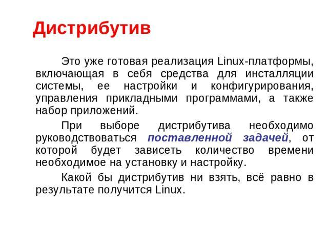 Это уже готовая реализация Linux-платформы, включающая в себя средства для инсталляции системы, ее настройки и конфигурирования, управления прикладными программами, а также набор приложений. При выборе дистрибутива необходимо руководствоваться поста…