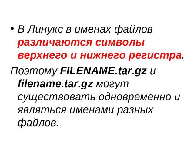 В Линукс в именах файлов различаются символы верхнего и нижнего регистра. Поэтому FILENAME.tar.gz и filename.tar.gz могут существовать одновременно и являться именами разных файлов.