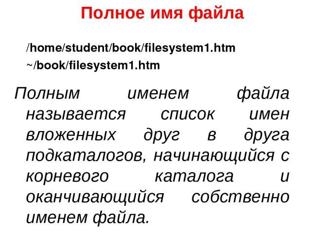 Полное имя файла Полным именем файла называется список имен вложенных друг в друга подкаталогов, начинающийся с корневого каталога и оканчивающийся собственно именем файла. /home/student/book/filesystem1.htm ~/book/filesystem1.htm