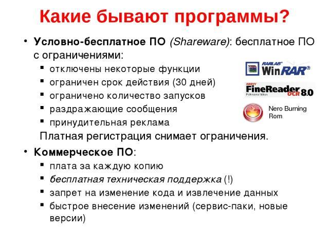 Какие бывают программы? Условно-бесплатное ПО (Shareware): бесплатное ПО с ограничениями: отключены некоторые функции ограничен срок действия (30 дней) ограничено количество запусков раздражающие сообщения принудительная реклама Платная регистрация …